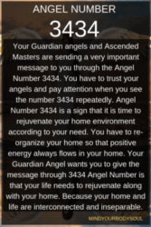No matter what, your angel number 3434 tells you to keep faith and trust in yourself and your angels to go ahead in your life. Before you do something ask your inner-self and intuition to confirm it and give your thoughts a purpose that is meaningful in this life.
