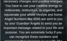 The 4343 Angel Number urges you to look for your life and home acutely and bring necessary changes and positive energies. You have to use your creative energy to redecorate, restructure, re-organize, and rejuvenate your whole lifestyle and home.