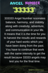 It means that it is the time for you to harvest the results and rewards of your hard works which you have been doing from the past. You have to continue that work with the same intensity to get the result because 33333 angels may test you for the final time.
