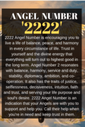 2222 Angel Number is encouraging you to live a life of balance, peace, and harmony in every circumstance of life. Trust in yourself and the divine energy that everything will turn out to highest good in the long term.