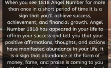 When you see 1818 Angel Number for more than once in a short period of time it is a sign that you'll achieve success, achievement, and financial growth.