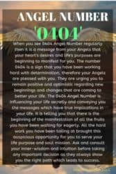 When you see 0404 Angel Number regularly then it is a message from your Angels that your heart's desires and life's purposes are beginning to manifest for you. The number 0404 is a sign that you have been working hard with determination, therefore your Angels are pleased with you.