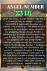 When you see 2348 Angel Number regularly it is a message from your angels that your material life is changing in a positive way. Number 2348 is telling you that there will be a significant increase in your personal wealth and prosperity.