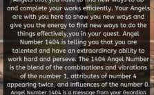 The 1404 Angel Number is a message from your Angels that you have to find new ways to do and complete your works efficiently. Your Angels are with you here to show you new ways and give you the energy to find new ways to do the things effectively.