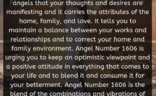 Angel Number 1606 is a message from your angels that your thoughts and desires are manifesting and it carries the attributes of the home, family, and love. It tells you to maintain a balance between your works and relationships and to correct your home and family environment.