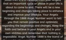When you see 1888 Angel Number regular basis then it is a message from your Angels that an important cycle or phase in your life is about to come to end. There will be a new beginning and changes taking place to enhance and improve your lifestyle.