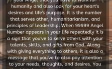 It is the number that serves other, humanitarianism, and principles of leadership. When 99999 Angel Number appears in your life repeatedly it is a sign that you've to serve others with your talents, skills, and gifts from God.