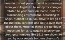 When you see 1616 Angel Number many times in a short period then it is a message from your Angels to be ready for changes related to your emotion, home, and the surrounding environment.