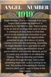 Angel Number 1919 is a message from your Angels that something important is beginning to manifest for you. There is going to be an end of an important cycle or phase is coming to an end.