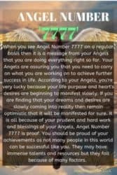 When you see Angel Number 7777 on a regular basis then it is a message from your Angels that you are doing everything right so far. Your Angels are assuring you that you need to carry on what you are working on to achieve further success in life.