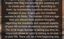 When you see the 1118 Angel Number regularly then it is a message from your Angels that they are helping and assisting you to create your own destiny. According to them, by maintaining a positive attitude and energies of your Angels you can manifest success in all fields.