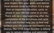 When you see 1119 Angel Number on a recurring basis then it is a message from your Angels that your goals and desires have almost come to fruition. It is a sign that an important situation, cycle, or phase in your life has come to an end.