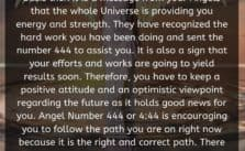 When you see Angel Number 444 on a regular basis then it is a message from your Angels that the whole Universe is providing you energy and strength. They have recognized the hard work you have been doing and sent the number 444 to assist you.