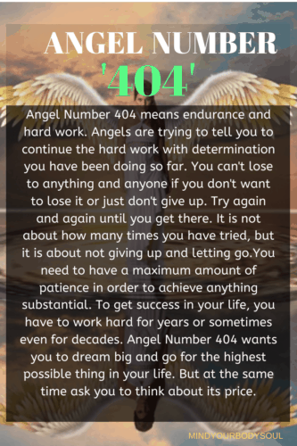 Angel Number 404 means endurance and hard work. Angels are trying to tell you to continue the hard work with determination you have been doing so far.